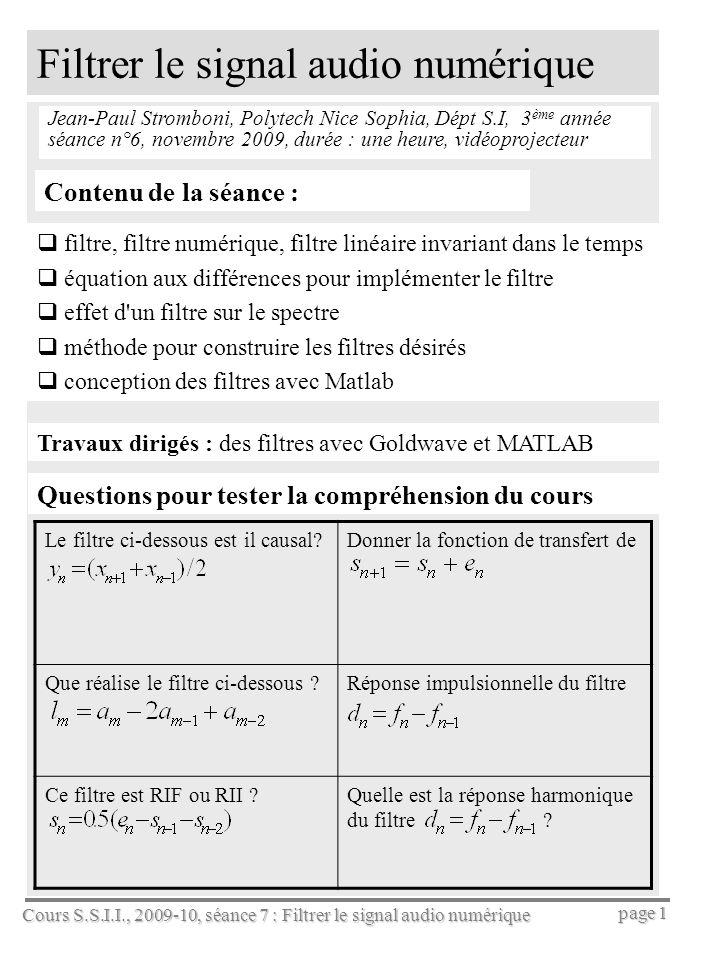 Cours S.S.I.I., 2009-10, séance 7 : Filtrer le signal audio numérique page 1 Filtrer le signal audio numérique Jean-Paul Stromboni, Polytech Nice Sophia, Dépt S.I, 3 ème année séance n°6, novembre 2009, durée : une heure, vidéoprojecteur Contenu de la séance : filtre, filtre numérique, filtre linéaire invariant dans le temps équation aux différences pour implémenter le filtre effet d un filtre sur le spectre méthode pour construire les filtres désirés conception des filtres avec Matlab Le filtre ci-dessous est il causal?Donner la fonction de transfert de Que réalise le filtre ci-dessous ?Réponse impulsionnelle du filtre Ce filtre est RIF ou RII ?Quelle est la réponse harmonique du filtre .