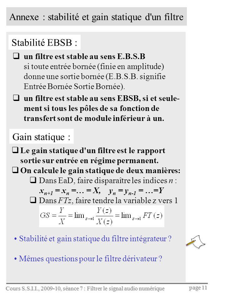Cours S.S.I.I., 2009-10, séance 7 : Filtrer le signal audio numérique page 11 Annexe : stabilité et gain statique d un filtre un filtre est stable au sens E.B.S.B si toute entrée bornée (finie en amplitude) donne une sortie bornée (E.B.S.B.