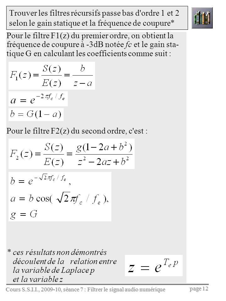 Cours S.S.I.I., 2009-10, séance 7 : Filtrer le signal audio numérique page 12 Trouver les filtres récursifs passe bas d ordre 1 et 2 selon le gain statique et la fréquence de coupure* Pour le filtre F1(z) du premier ordre, on obtient la fréquence de coupure à -3dB notée fc et le gain sta- tique G en calculant les coefficients comme suit : Pour le filtre F2(z) du second ordre, c est : * ces résultats non démontrés découlent de la relation entre la variable de Laplace p et la variable z