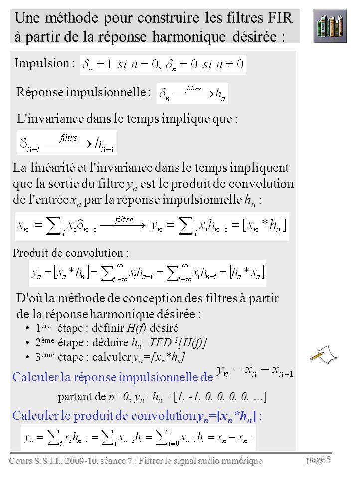 Cours S.S.I.I., 2009-10, séance 7 : Filtrer le signal audio numérique page 5 Une méthode pour construire les filtres FIR à partir de la réponse harmonique désirée : Calculer la réponse impulsionnelle de partant de n=0, y n =h n = [1, -1, 0, 0, 0, 0, …] Calculer le produit de convolution y n =[x n *h n ] : Réponse impulsionnelle : Impulsion : L invariance dans le temps implique que : La linéarité et l invariance dans le temps impliquent que la sortie du filtre y n est le produit de convolution de l entrée x n par la réponse impulsionnelle h n : D où la méthode de conception des filtres à partir de la réponse harmonique désirée : 1 ère étape : définir H(f) désiré 2 ème étape : déduire h n =TFD -1 [H(f)] 3 ème étape : calculer y n =[x n *h n ] Produit de convolution :