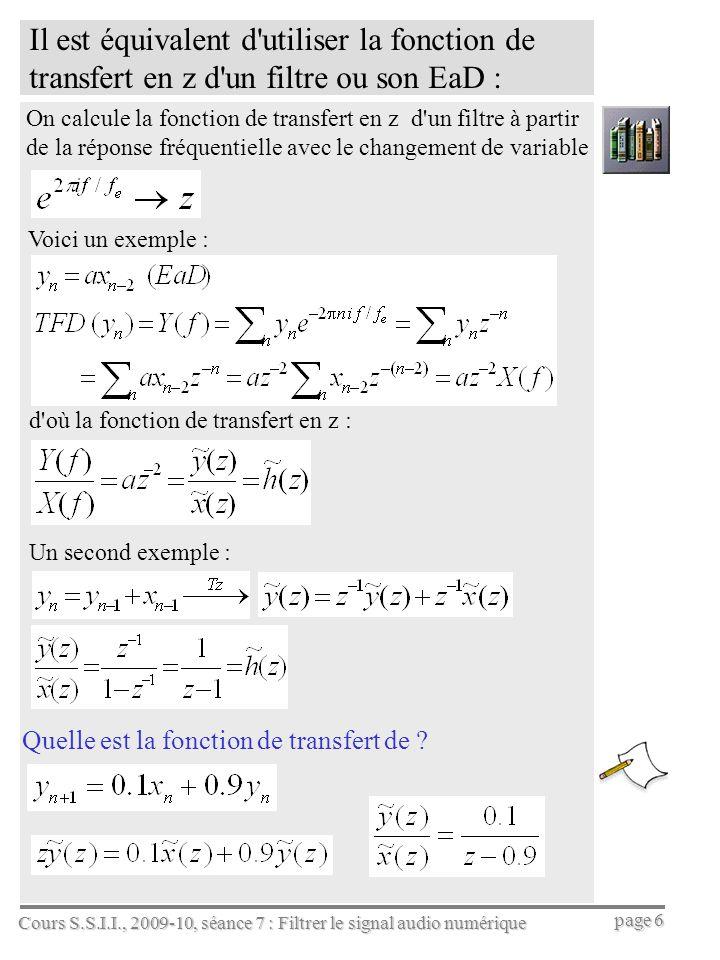 Cours S.S.I.I., 2009-10, séance 7 : Filtrer le signal audio numérique page 6 Il est équivalent d utiliser la fonction de transfert en z d un filtre ou son EaD : On calcule la fonction de transfert en z d un filtre à partir de la réponse fréquentielle avec le changement de variable Voici un exemple : Quelle est la fonction de transfert de .
