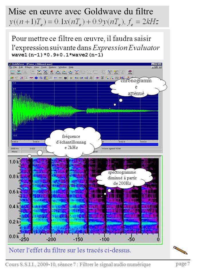 Cours S.S.I.I., 2009-10, séance 7 : Filtrer le signal audio numérique page 8 Quelques fonctions Matlab pour créer, évaluer, et appliquer les filtres, tel que : On crée ce filtre avec la fonction tf de Matlab: ftz= tf(0.1,[1,–0.9],1/8000); ftz % donne 0.1/(z-0.9), Ts = 1/8000 s On calcule sa réponse impulsionnelle : [hn,t]=impulse(ftz); % puis plot(t,hn) % pour le tracé, ou bien impulse(ftz) sa réponse indicielle (à une entrée échelon) : [ind,t]=step(ftz); % ou bien step(ftz) % pour tracer sa réponse harmonique (ou fréquentielle): bode(ftz) % attention .