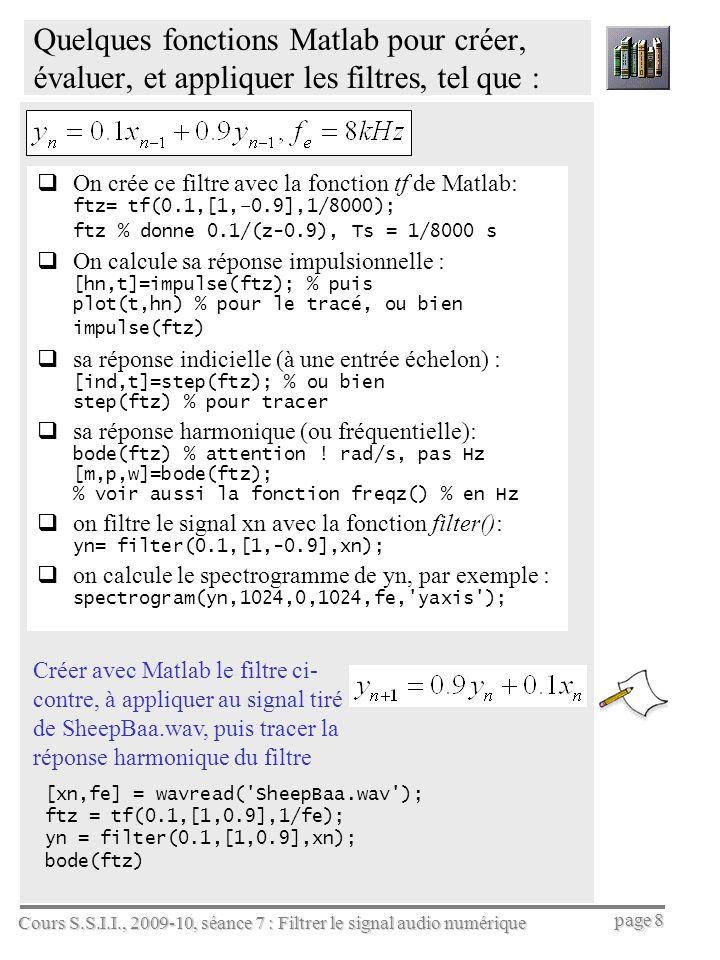 Cours S.S.I.I., 2009-10, séance 7 : Filtrer le signal audio numérique page 9 On lit sur la réponse harmonique d un filtre l effet multiplicatif sur le spectre du signal Voici par exemple la réponse harmonique tracée par MATLAB pour le filtre : Lire leffet du filtre sur la fréquence 500 Hz : donner le facteur datténuation ou gain : donner le déphasage : Lire le gain du filtre à fréquence nulle (ou gain statique) : À quelle fréquence le filtre divise til par 2 .