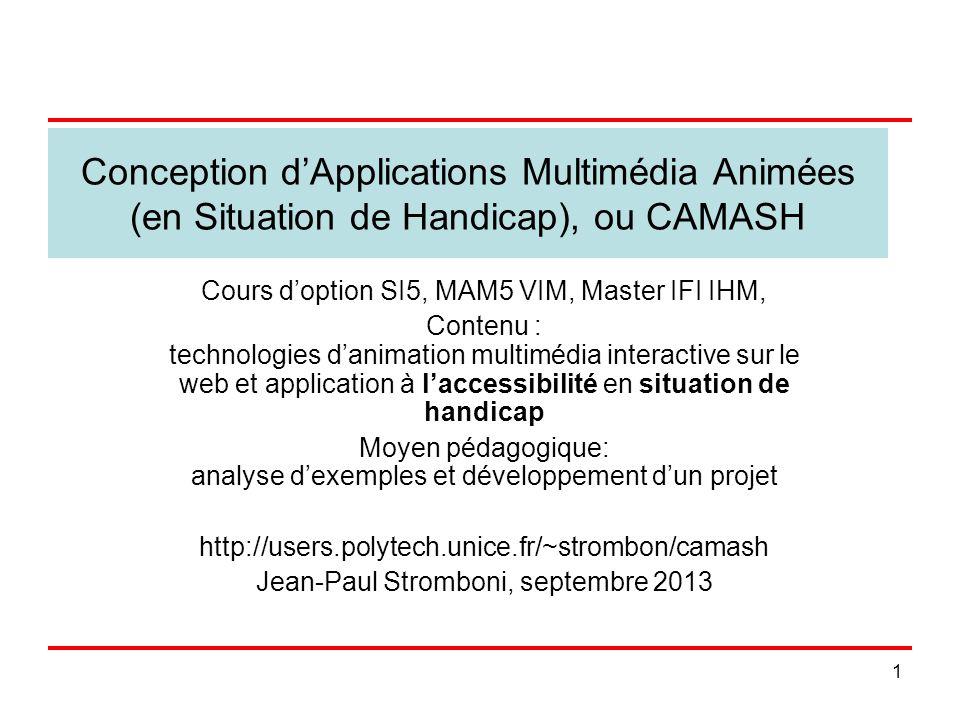 2 Comment CALM est devenu CAMASH On se cantonne en principe au 2D (pas obligatoire) On étudie lanimation multimédia interactive sur le web, comme par exemple les jeux vidéo, a priori avec –Flash Action Script dAdobe –Ou HTML5, –Ou .