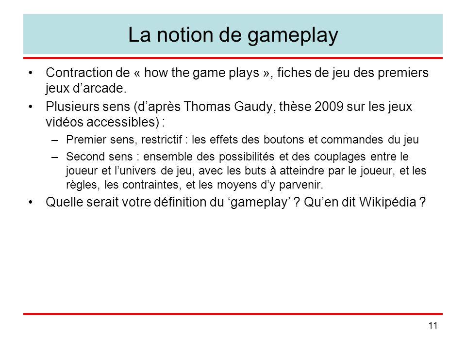 11 La notion de gameplay Contraction de « how the game plays », fiches de jeu des premiers jeux darcade. Plusieurs sens (daprès Thomas Gaudy, thèse 20