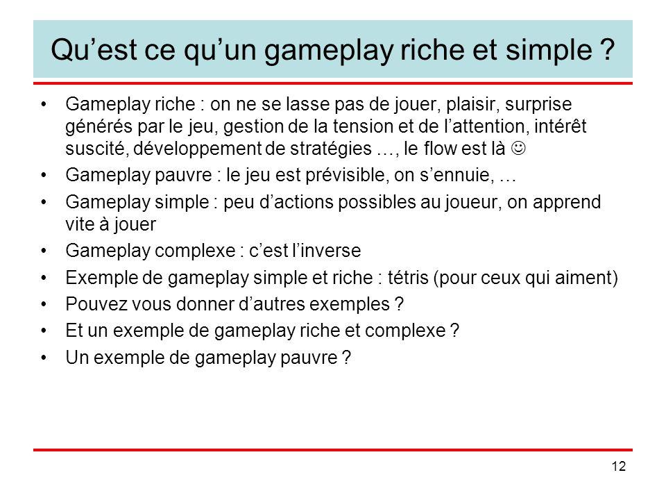 12 Quest ce quun gameplay riche et simple ? Gameplay riche : on ne se lasse pas de jouer, plaisir, surprise générés par le jeu, gestion de la tension