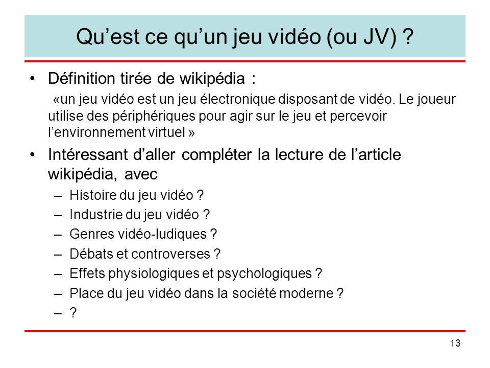 13 Quest ce quun jeu vidéo (ou JV) ? Définition tirée de wikipédia : «un jeu vidéo est un jeu électronique disposant de vidéo. Le joueur utilise des p