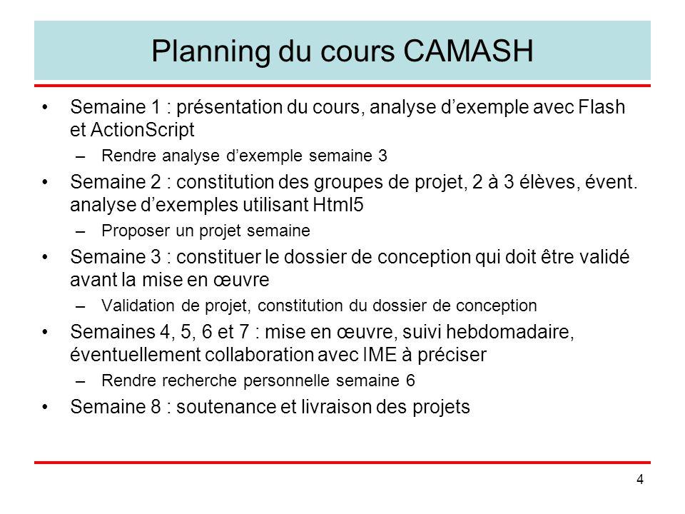 4 Planning du cours CAMASH Semaine 1 : présentation du cours, analyse dexemple avec Flash et ActionScript –Rendre analyse dexemple semaine 3 Semaine 2