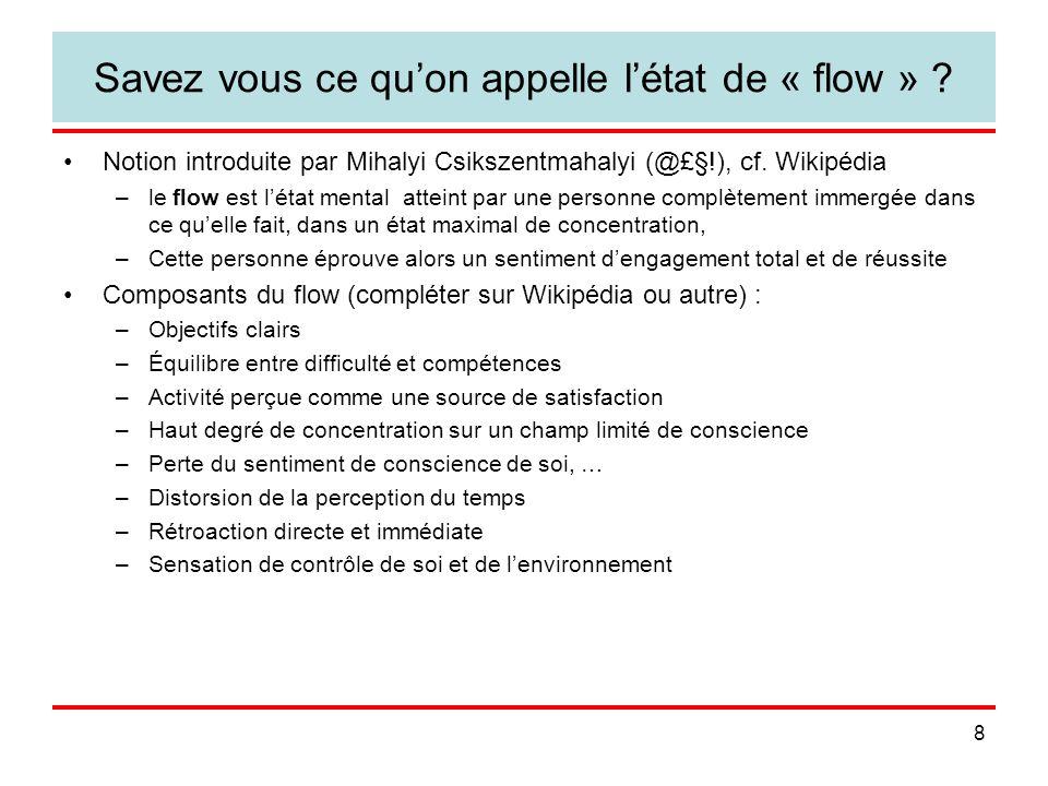 8 Savez vous ce quon appelle létat de « flow » ? Notion introduite par Mihalyi Csikszentmahalyi (@£§!), cf. Wikipédia –le flow est létat mental attein