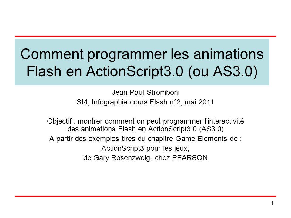 1 Comment programmer les animations Flash en ActionScript3.0 (ou AS3.0) Jean-Paul Stromboni SI4, Infographie cours Flash n°2, mai 2011 Objectif : montrer comment on peut programmer linteractivité des animations Flash en ActionScript3.0 (AS3.0) À partir des exemples tirés du chapitre Game Elements de : ActionScript3 pour les jeux, de Gary Rosenzweig, chez PEARSON