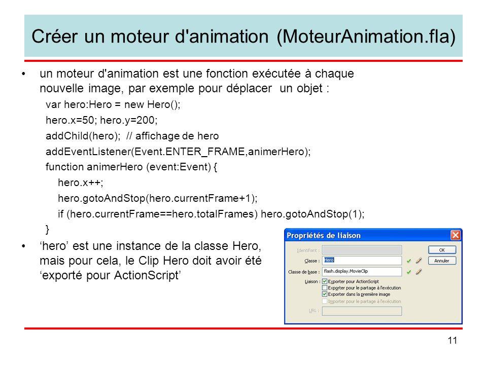 11 Créer un moteur d animation (MoteurAnimation.fla) un moteur d animation est une fonction exécutée à chaque nouvelle image, par exemple pour déplacer un objet : var hero:Hero = new Hero(); hero.x=50; hero.y=200; addChild(hero); // affichage de hero addEventListener(Event.ENTER_FRAME,animerHero); function animerHero (event:Event) { hero.x++; hero.gotoAndStop(hero.currentFrame+1); if (hero.currentFrame==hero.totalFrames) hero.gotoAndStop(1); } hero est une instance de la classe Hero, mais pour cela, le Clip Hero doit avoir été exporté pour ActionScript