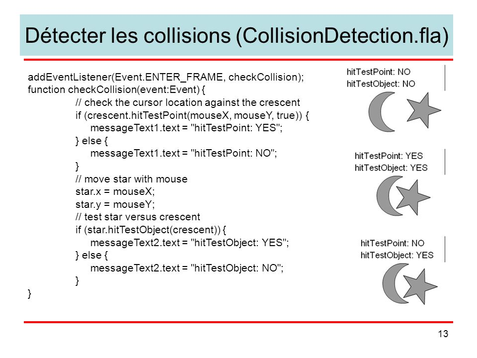 13 Détecter les collisions (CollisionDetection.fla) addEventListener(Event.ENTER_FRAME, checkCollision); function checkCollision(event:Event) { // check the cursor location against the crescent if (crescent.hitTestPoint(mouseX, mouseY, true)) { messageText1.text = hitTestPoint: YES ; } else { messageText1.text = hitTestPoint: NO ; } // move star with mouse star.x = mouseX; star.y = mouseY; // test star versus crescent if (star.hitTestObject(crescent)) { messageText2.text = hitTestObject: YES ; } else { messageText2.text = hitTestObject: NO ; }