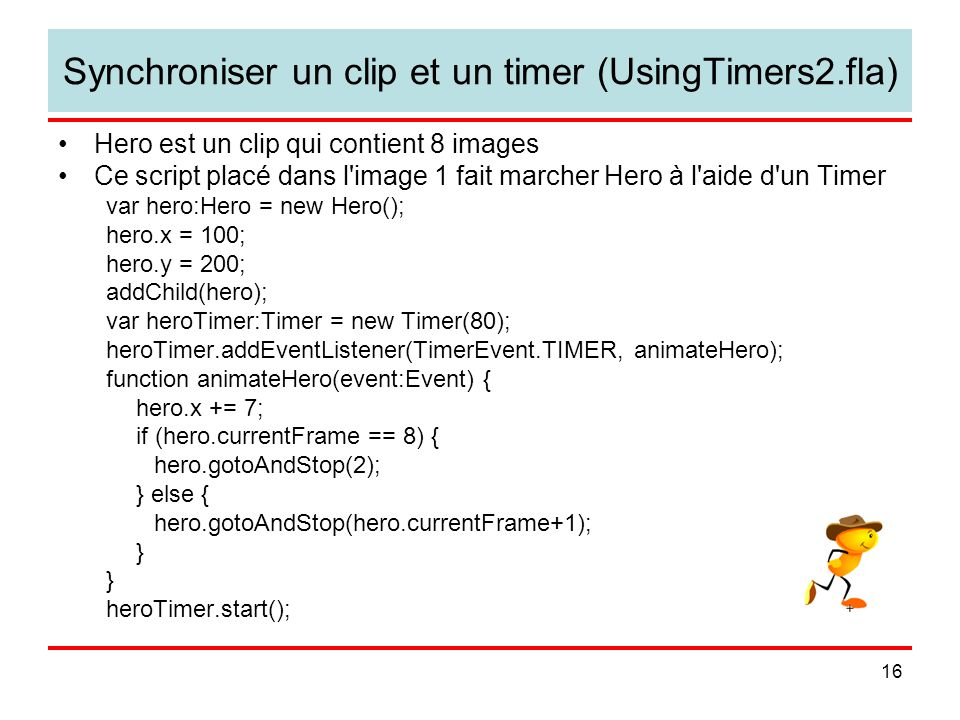 16 Synchroniser un clip et un timer (UsingTimers2.fla) Hero est un clip qui contient 8 images Ce script placé dans l image 1 fait marcher Hero à l aide d un Timer var hero:Hero = new Hero(); hero.x = 100; hero.y = 200; addChild(hero); var heroTimer:Timer = new Timer(80); heroTimer.addEventListener(TimerEvent.TIMER, animateHero); function animateHero(event:Event) { hero.x += 7; if (hero.currentFrame == 8) { hero.gotoAndStop(2); } else { hero.gotoAndStop(hero.currentFrame+1); } heroTimer.start();