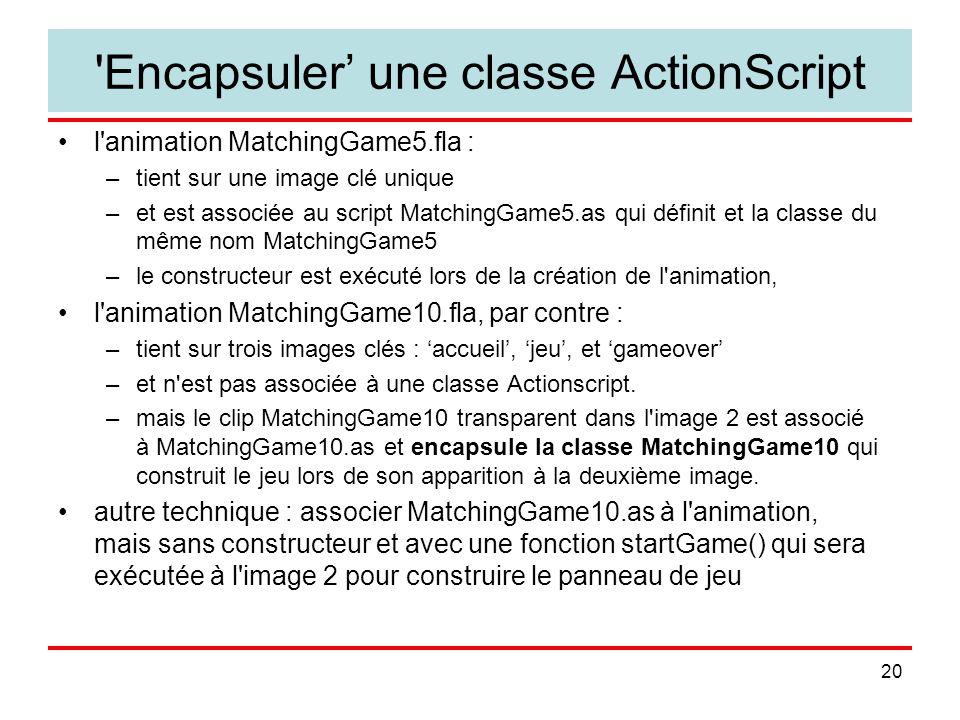 20 Encapsuler une classe ActionScript l animation MatchingGame5.fla : –tient sur une image clé unique –et est associée au script MatchingGame5.as qui définit et la classe du même nom MatchingGame5 –le constructeur est exécuté lors de la création de l animation, l animation MatchingGame10.fla, par contre : –tient sur trois images clés : accueil, jeu, et gameover –et n est pas associée à une classe Actionscript.