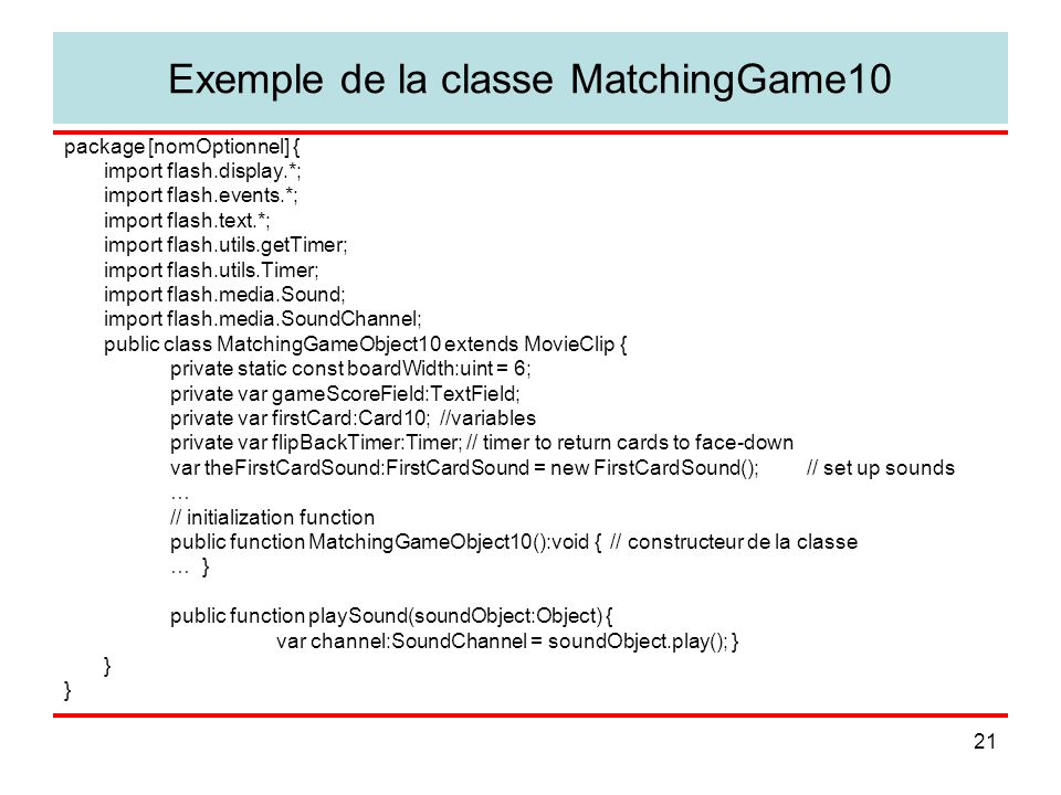 21 Exemple de la classe MatchingGame10 package [nomOptionnel] { import flash.display.*; import flash.events.*; import flash.text.*; import flash.utils.getTimer; import flash.utils.Timer; import flash.media.Sound; import flash.media.SoundChannel; public class MatchingGameObject10 extends MovieClip { private static const boardWidth:uint = 6; private var gameScoreField:TextField; private var firstCard:Card10; //variables private var flipBackTimer:Timer; // timer to return cards to face-down var theFirstCardSound:FirstCardSound = new FirstCardSound(); // set up sounds … // initialization function public function MatchingGameObject10():void { // constructeur de la classe … } public function playSound(soundObject:Object) { var channel:SoundChannel = soundObject.play(); } }