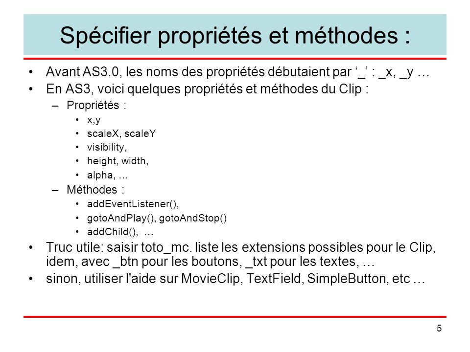 5 Spécifier propriétés et méthodes : Avant AS3.0, les noms des propriétés débutaient par _ : _x, _y … En AS3, voici quelques propriétés et méthodes du Clip : –Propriétés : x,y scaleX, scaleY visibility, height, width, alpha, … –Méthodes : addEventListener(), gotoAndPlay(), gotoAndStop() addChild(), … Truc utile: saisir toto_mc.