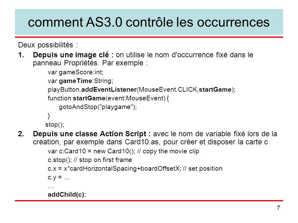 8 Créer et afficher une occurrence de texte exemple, création d un champ de texte dynamique pour afficher le score (dans MatchingGame10.as du même ouvrage) : private var gameScoreField:TextField; // set up the score gameScoreField = new TextField(); addChild (gameScoreField); gameScore = 0; showGameScore(); // et il faut définir public function showGameScore() { gameScoreField.text = Score: +String(gameScore); } C est une nouveauté d AS3, toute occurrence créée est ajoutée dans la liste d affichage (Display List) par la méthode addChild().
