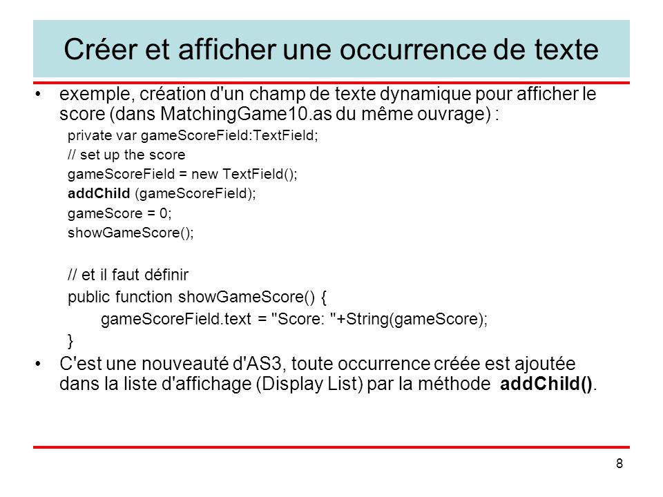 19 Scruter l entrée clavier (KeyboardInput.fla) stage.addEventListener(KeyboardEvent.KEY_DOWN, keyDownFunction); function keyDownFunction(event:KeyboardEvent) { keyboardText.text = Key Pressed +String.fromCharCode(event.charCode); if (event.charCode == 32) { spacebarPressed = true; spacebarText.text = Spacebar is DOWN. ; } stage.addEventListener(KeyboardEvent.KEY_UP, keyUpFunction); function keyUpFunction(event:KeyboardEvent) { if (event.charCode == 32) { spacebarPressed = false; spacebarText.text = Spacebar is UP. ; } sous réserve de créer spaceBarText : comment ?