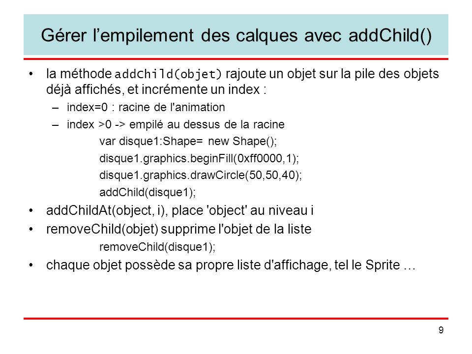 9 Gérer lempilement des calques avec addChild() la méthode addChild(objet) rajoute un objet sur la pile des objets déjà affichés, et incrémente un index : –index=0 : racine de l animation –index >0 -> empilé au dessus de la racine var disque1:Shape= new Shape(); disque1.graphics.beginFill(0xff0000,1); disque1.graphics.drawCircle(50,50,40); addChild(disque1); addChildAt(object, i), place object au niveau i removeChild(objet) supprime l objet de la liste removeChild(disque1); chaque objet possède sa propre liste d affichage, tel le Sprite …