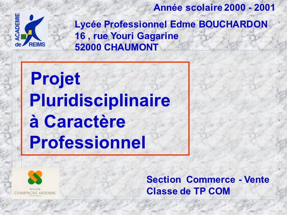 Année scolaire 2000 - 2001 Lycée Professionnel Edme BOUCHARDON 16, rue Youri Gagarine 52000 CHAUMONT Projet Pluridisciplinaire à Caractère Professionnel Section Commerce - Vente Classe de TP COM