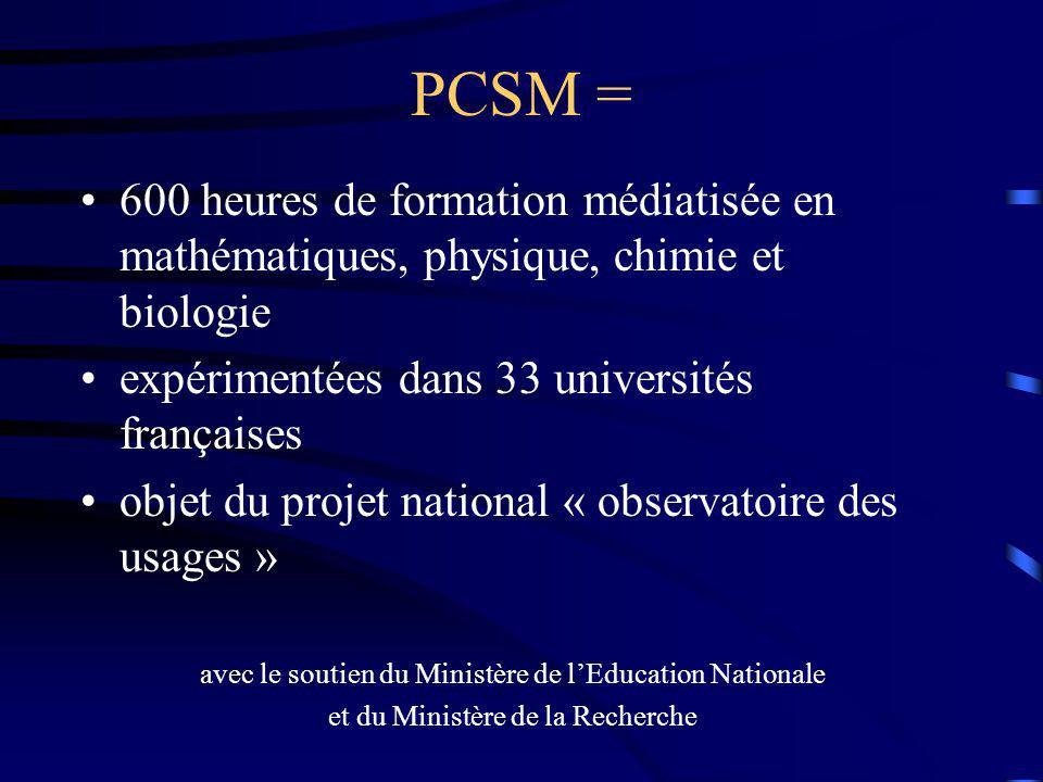 PCSM = 600 heures de formation médiatisée en mathématiques, physique, chimie et biologie expérimentées dans 33 universités françaises objet du projet national « observatoire des usages » avec le soutien du Ministère de lEducation Nationale et du Ministère de la Recherche
