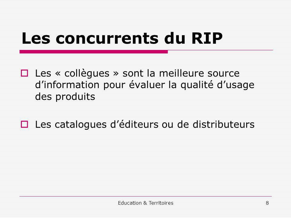 Education & Territoires8 Les concurrents du RIP Les « collègues » sont la meilleure source dinformation pour évaluer la qualité dusage des produits Le