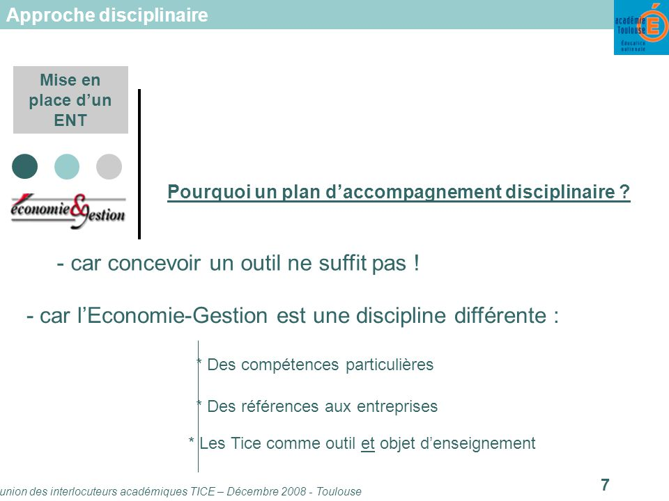 Réunion des interlocuteurs académiques TICE – Décembre 2008 - Toulouse 7 Mise en place dun ENT Pourquoi un plan daccompagnement disciplinaire .