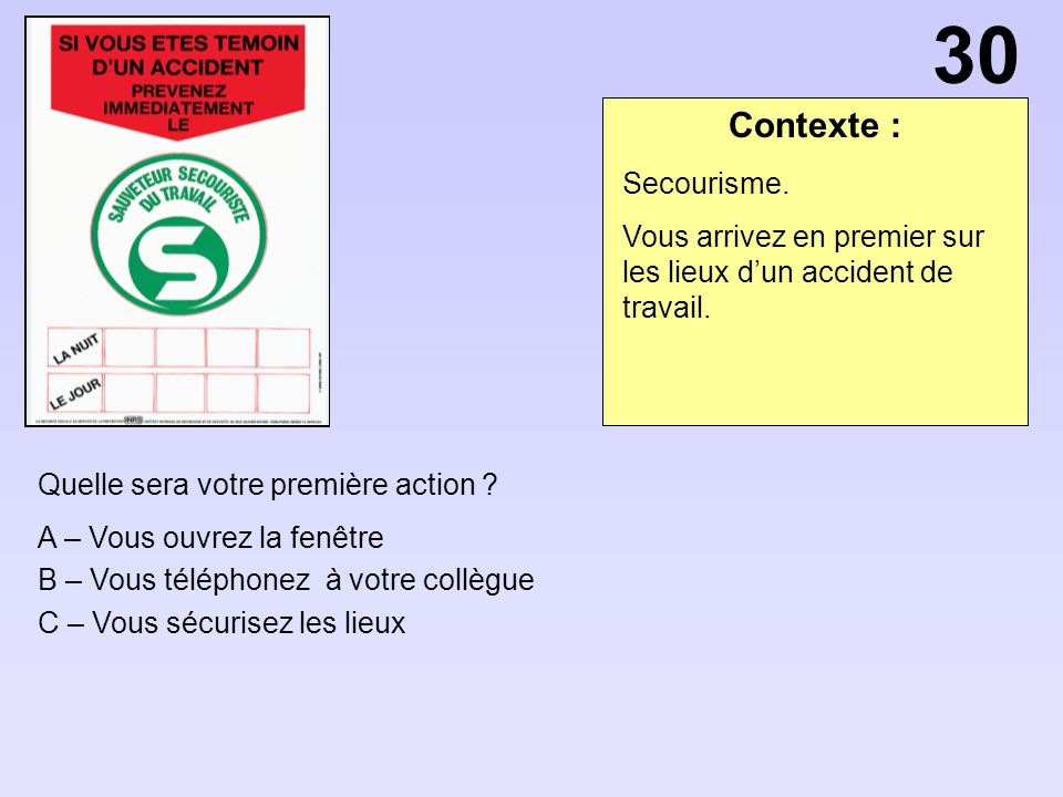 Contexte : Quelle sera votre première action ? A – Vous ouvrez la fenêtre B – Vous téléphonez à votre collègue C – Vous sécurisez les lieux Secourisme