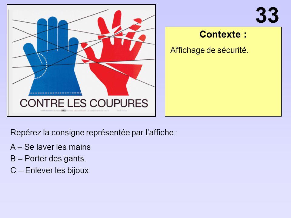 Contexte : Repérez la consigne représentée par laffiche : A – Se laver les mains B – Porter des gants. C – Enlever les bijoux Affichage de sécurité. 3