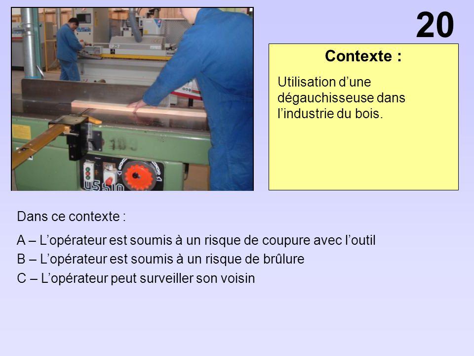 Contexte : Dans ce contexte : A – Lopérateur est soumis à un risque de coupure avec loutil B – Lopérateur est soumis à un risque de brûlure C – Lopéra