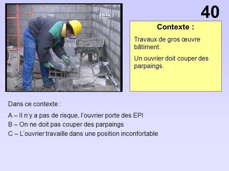 Contexte : Dans ce contexte : A – Il ny a pas de risque, louvrier porte des EPI B – On ne doit pas couper des parpaings C – Louvrier travaille dans un