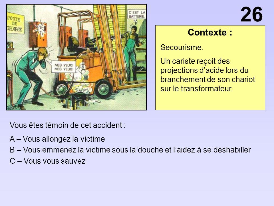Contexte : Vous êtes témoin de cet accident : A – Vous allongez la victime B – Vous emmenez la victime sous la douche et laidez à se déshabiller C – V