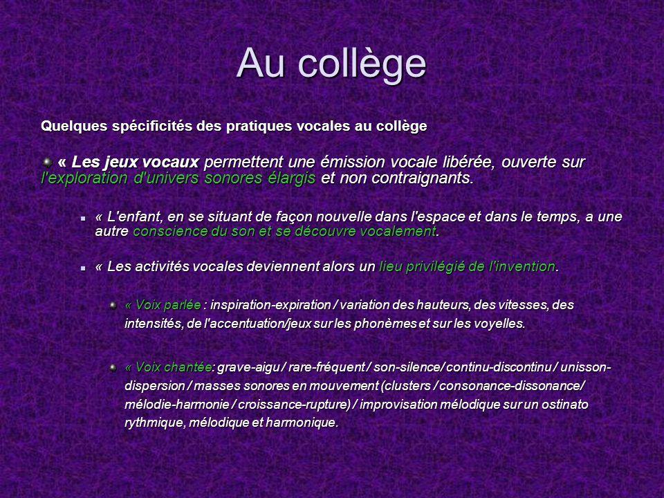 Au collège Quelques spécificités des pratiques vocales au collège « Les jeux vocaux permettent une émission vocale libérée, ouverte sur l'exploration