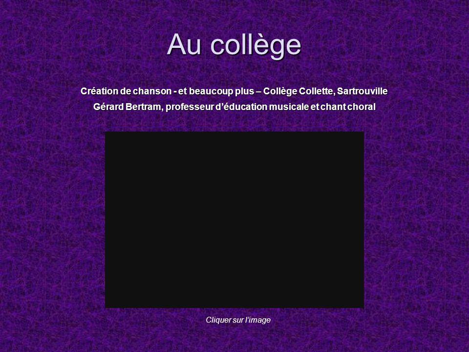Au collège Création de chanson - et beaucoup plus – Collège Collette, Sartrouville Gérard Bertram, professeur déducation musicale et chant choral Cliq