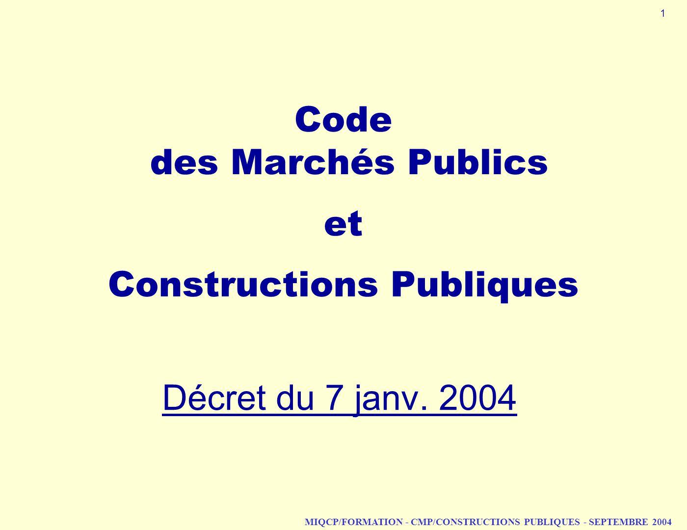 MIQCP/FORMATION - CMP/CONSTRUCTIONS PUBLIQUES - SEPTEMBRE 2004 Code des Marchés Publics et Constructions Publiques Décret du 7 janv. 2004 1