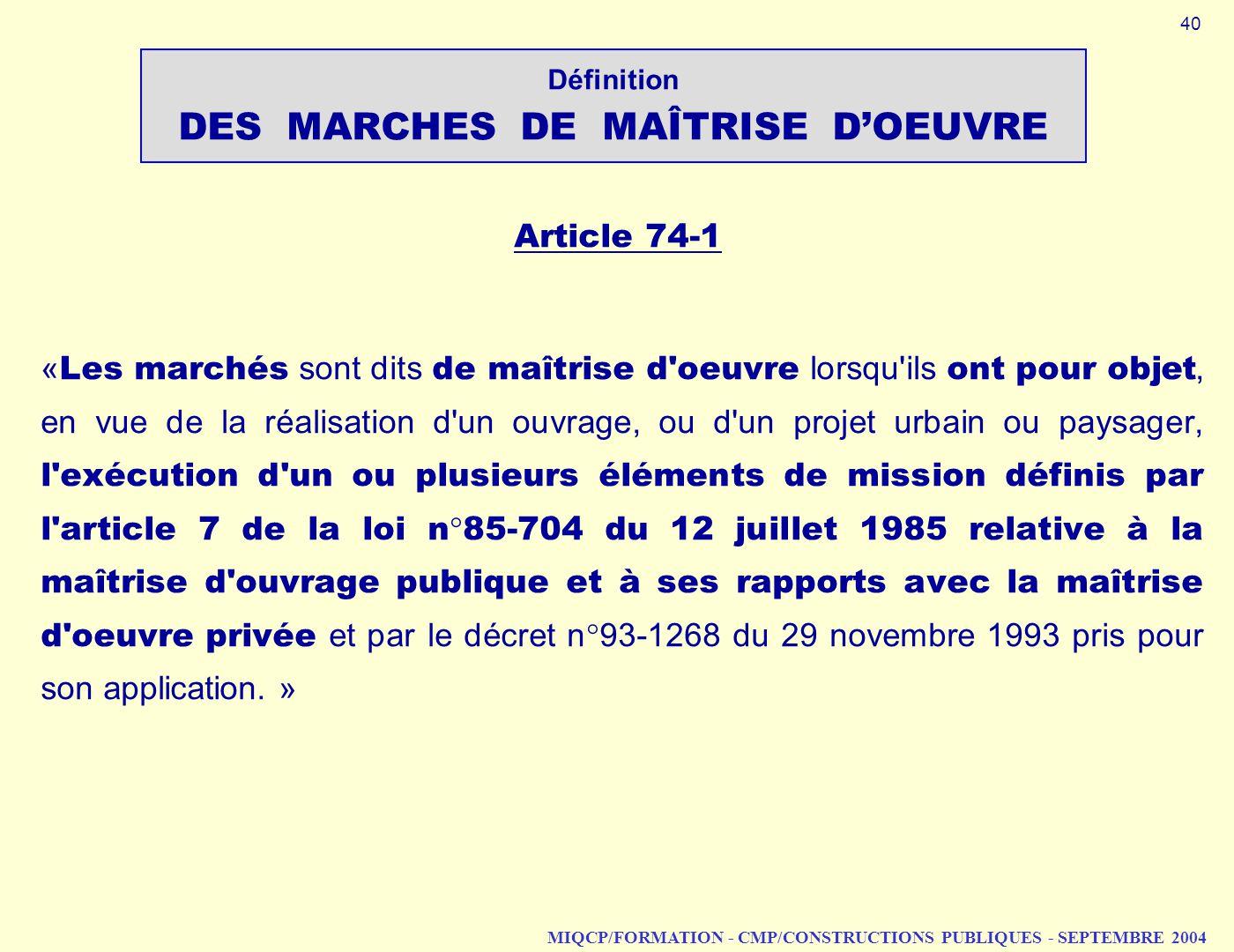 MIQCP/FORMATION - CMP/CONSTRUCTIONS PUBLIQUES - SEPTEMBRE 2004 Article 74 1 « Les marchés sont dits de maîtrise d'oeuvre lorsqu'ils ont pour objet, en