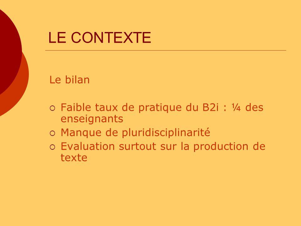 LE CONTEXTE Le bilan Faible taux de pratique du B2i : ¼ des enseignants Manque de pluridisciplinarité Evaluation surtout sur la production de texte