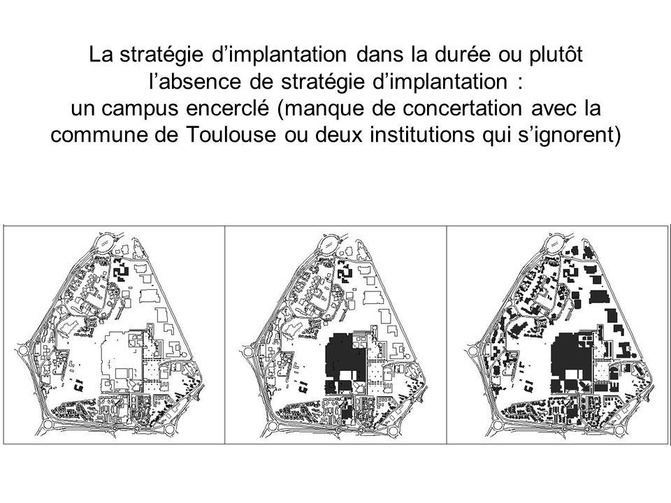 La stratégie dimplantation dans la durée ou plutôt labsence de stratégie dimplantation : un campus encerclé (manque de concertation avec la commune de Toulouse ou deux institutions qui signorent)