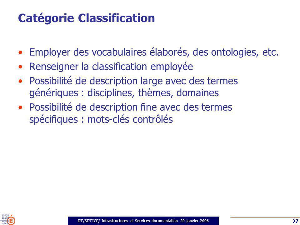 DT/SDTICE/ Infrastructures et Services-documentation 30 janvier 2006 27 Catégorie Classification Employer des vocabulaires élaborés, des ontologies, etc.