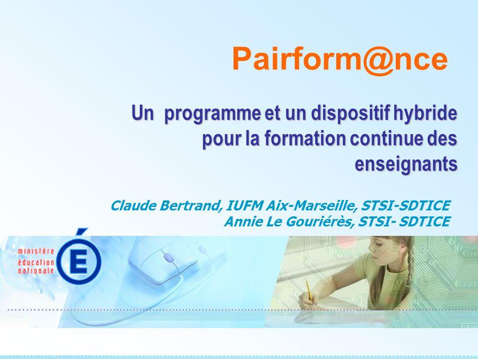 Un programme et un dispositif hybride pour la formation continue des enseignants Pairform@nce Claude Bertrand, IUFM Aix-Marseille, STSI-SDTICE Annie Le Gouriérès, STSI- SDTICE