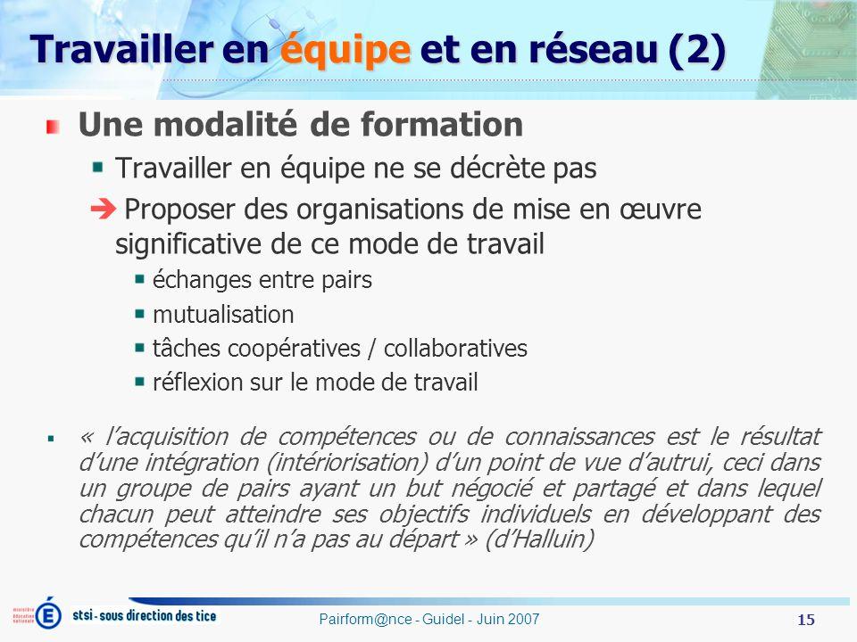 15 Pairform@nce - Guidel - Juin 2007 Travailler en équipe et en réseau (2) Une modalité de formation Travailler en équipe ne se décrète pas Proposer des organisations de mise en œuvre significative de ce mode de travail échanges entre pairs mutualisation tâches coopératives / collaboratives réflexion sur le mode de travail « lacquisition de compétences ou de connaissances est le résultat dune intégration (intériorisation) dun point de vue dautrui, ceci dans un groupe de pairs ayant un but négocié et partagé et dans lequel chacun peut atteindre ses objectifs individuels en développant des compétences quil na pas au départ » (dHalluin)