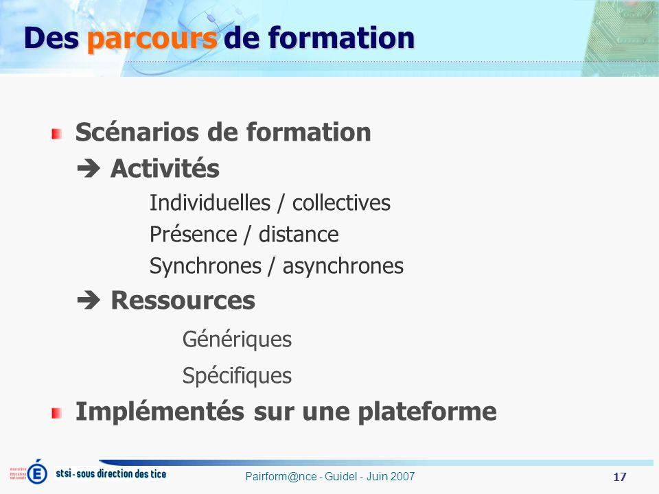 17 Pairform@nce - Guidel - Juin 2007 Des parcours de formation Scénarios de formation Activités Individuelles / collectives Présence / distance Synchrones / asynchrones Ressources Génériques Spécifiques Implémentés sur une plateforme