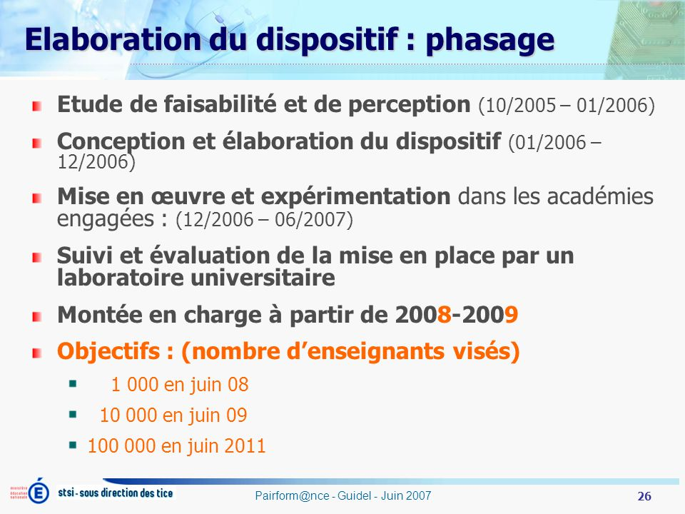 26 Pairform@nce - Guidel - Juin 2007 Elaboration du dispositif : phasage Etude de faisabilité et de perception (10/2005 – 01/2006) Conception et élaboration du dispositif (01/2006 – 12/2006) Mise en œuvre et expérimentation dans les académies engagées : (12/2006 – 06/2007) Suivi et évaluation de la mise en place par un laboratoire universitaire Montée en charge à partir de 2008-2009 Objectifs : (nombre denseignants visés) 1 000 en juin 08 10 000 en juin 09 100 000 en juin 2011