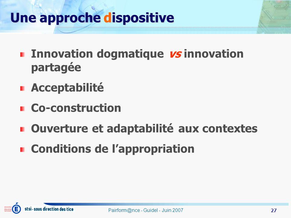 27 Pairform@nce - Guidel - Juin 2007 Innovation dogmatique vs innovation partagée Acceptabilité Co-construction Ouverture et adaptabilité aux contextes Conditions de lappropriation Une approche dispositive