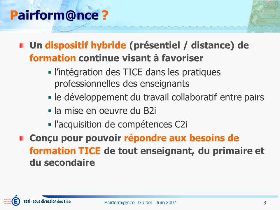 3 Pairform@nce - Guidel - Juin 2007 Pairform@nce ? Un dispositif hybride (présentiel / distance) de formation continue visant à favoriser lintégration