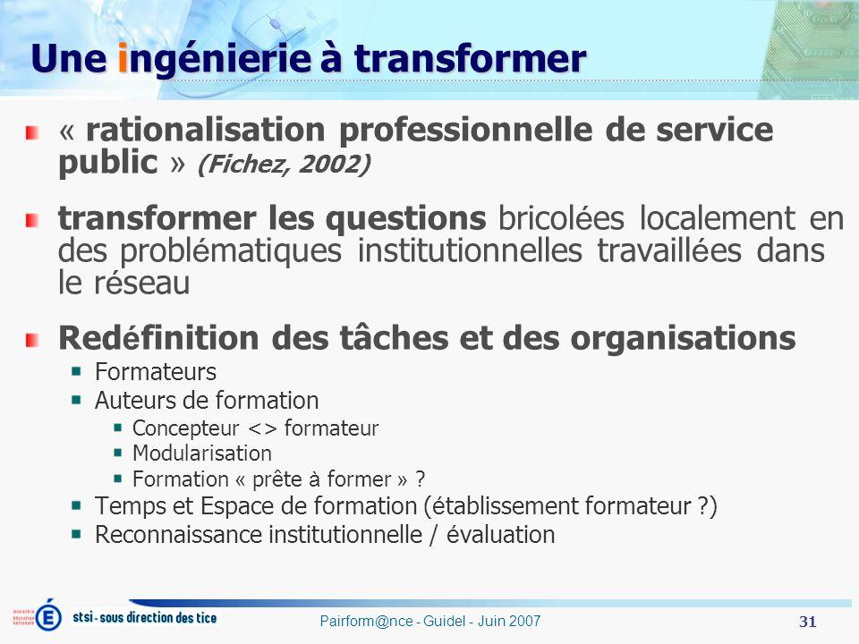 31 Pairform@nce - Guidel - Juin 2007 Une ingénierie à transformer « rationalisation professionnelle de service public » (Fichez, 2002) transformer les