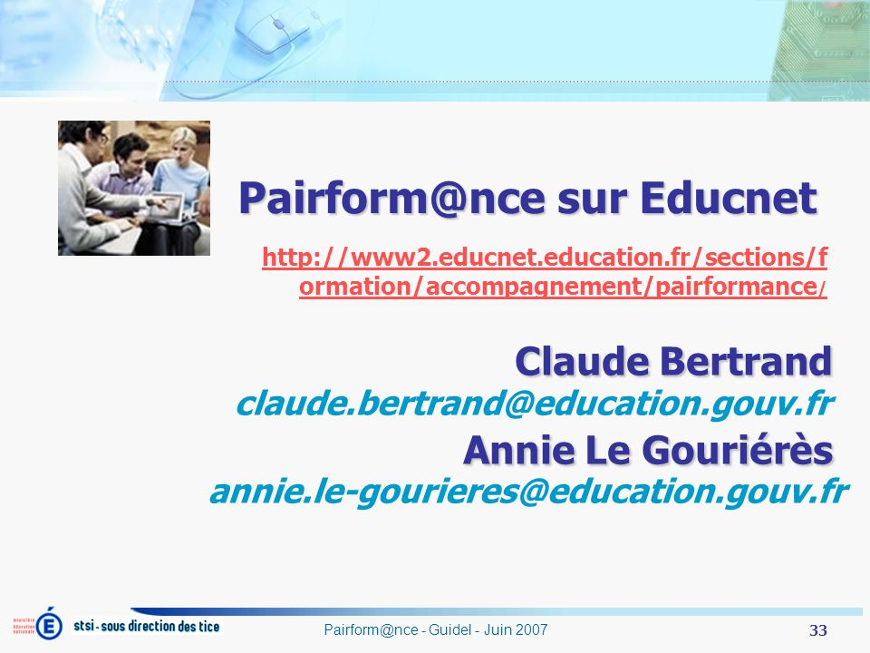 33 Pairform@nce - Guidel - Juin 2007 Pairform@nce sur Educnet http://www2.educnet.education.fr/sections/f ormation/accompagnement/pairformance / Claude Bertrand Annie Le Gouriérès Claude Bertrand claude.bertrand@education.gouv.fr Annie Le Gouriérès annie.le-gourieres@education.gouv.fr