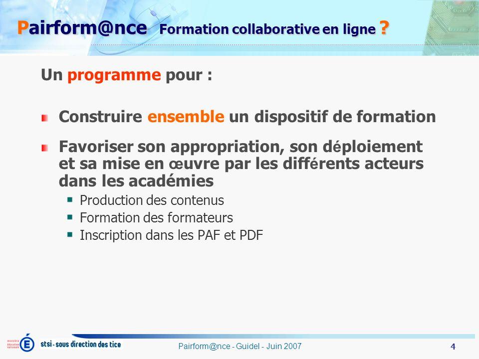 4 Pairform@nce - Guidel - Juin 2007 Pairform@nce Formation collaborative en ligne ? Un programme pour : Construire ensemble un dispositif de formation