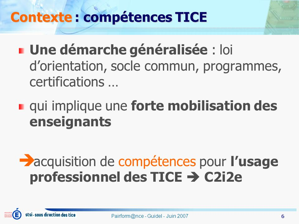 6 Pairform@nce - Guidel - Juin 2007 Contexte : compétences TICE Une démarche généralisée : loi dorientation, socle commun, programmes, certifications … qui implique une forte mobilisation des enseignants acquisition de compétences pour lusage professionnel des TICE C2i2e