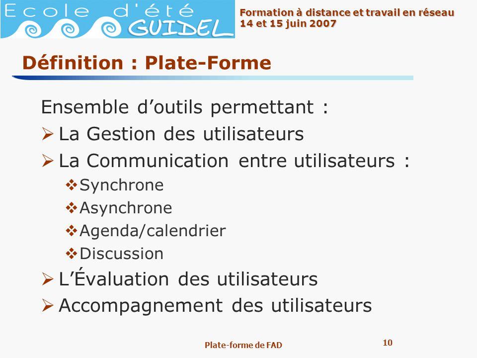 10 Formation à distance et travail en réseau 14 et 15 juin 2007 Plate-forme de FAD Définition : Plate-Forme Ensemble doutils permettant : La Gestion d